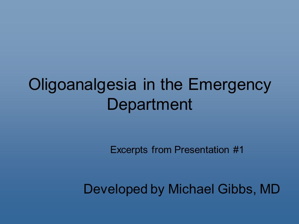 Oligoanalgesia in the Emergency Department Developed by Michael Gibbs, MD Excerpts from Presentation #1