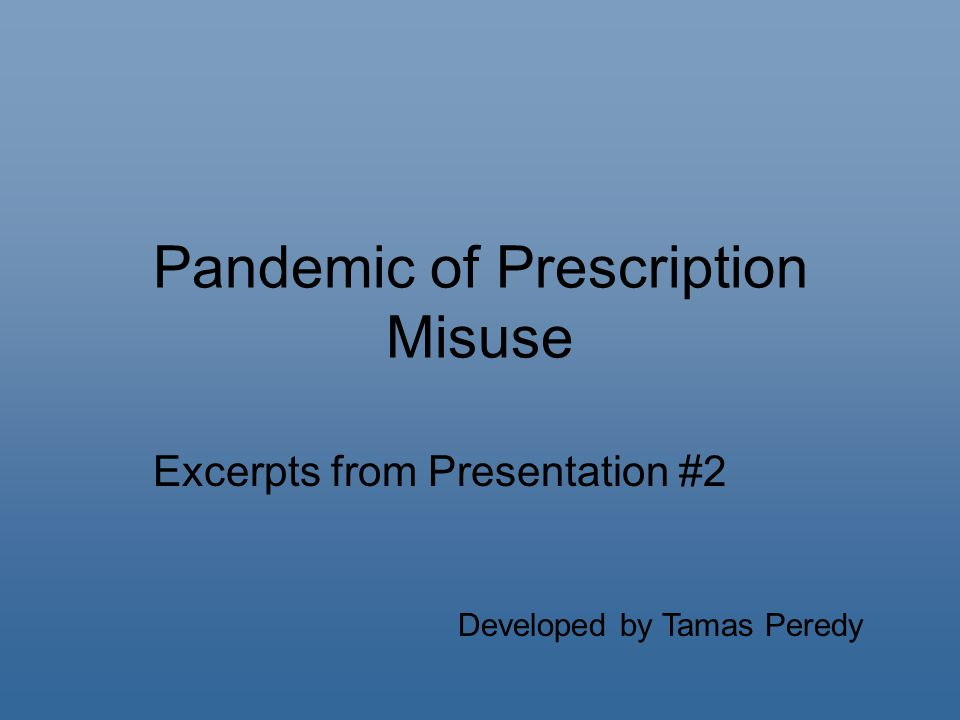 Pandemic of Prescription Misuse Excerpts from Presentation #2 Developed by Tamas Peredy