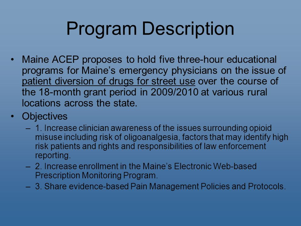 Program Description Maine ACEP proposes to hold five three-hour educational programs for Maine's emergency physicians on the issue of patient diversion of drugs for street use over the course of the 18-month grant period in 2009/2010 at various rural locations across the state.