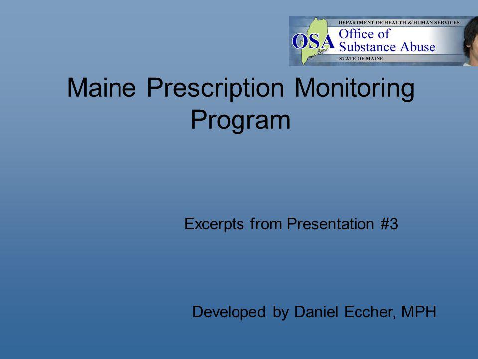 Maine Prescription Monitoring Program Developed by Daniel Eccher, MPH Excerpts from Presentation #3