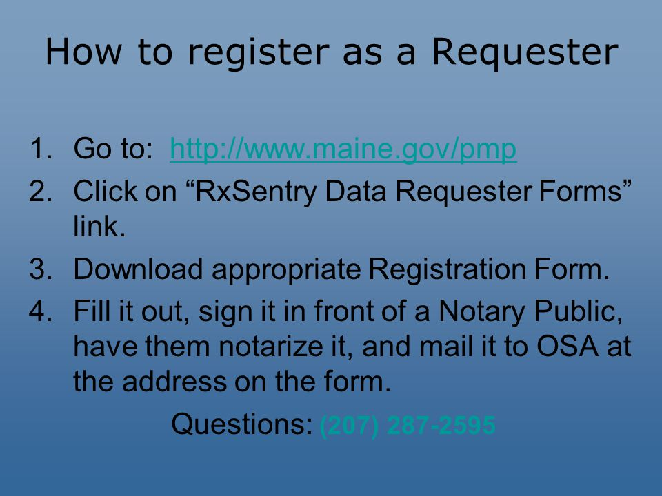 How to register as a Requester 1.Go to: http://www.maine.gov/pmphttp://www.maine.gov/pmp 2.Click on RxSentry Data Requester Forms link.