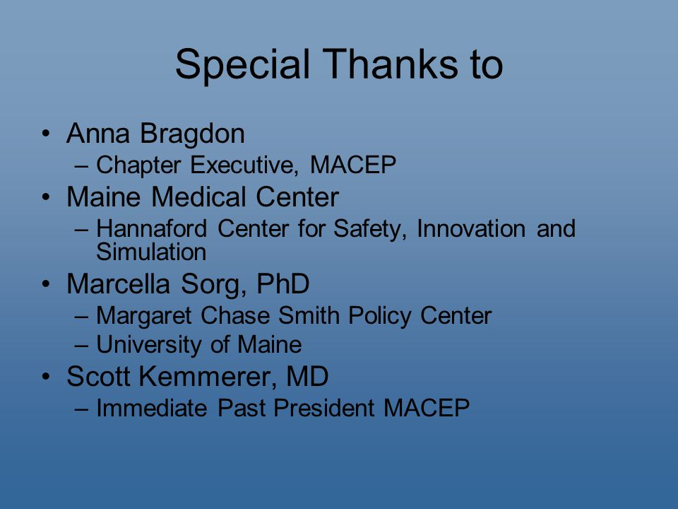Special Thanks to Anna Bragdon –Chapter Executive, MACEP Maine Medical Center –Hannaford Center for Safety, Innovation and Simulation Marcella Sorg, PhD –Margaret Chase Smith Policy Center –University of Maine Scott Kemmerer, MD –Immediate Past President MACEP
