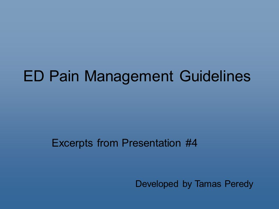 ED Pain Management Guidelines Excerpts from Presentation #4 Developed by Tamas Peredy