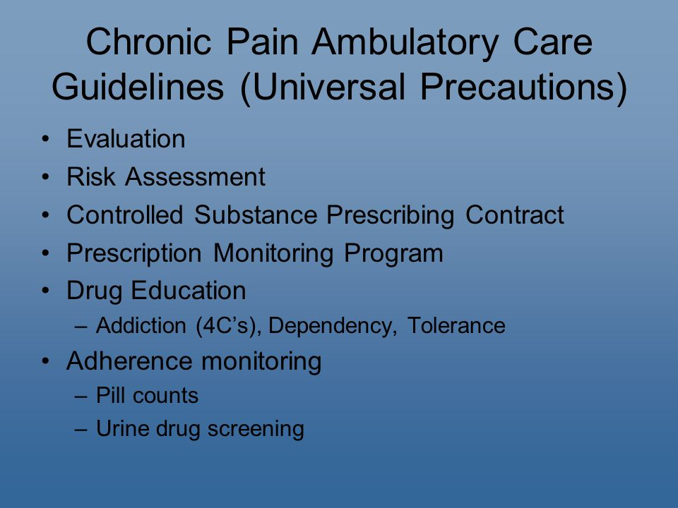 Chronic Pain Ambulatory Care Guidelines (Universal Precautions) Evaluation Risk Assessment Controlled Substance Prescribing Contract Prescription Monitoring Program Drug Education –Addiction (4C's), Dependency, Tolerance Adherence monitoring –Pill counts –Urine drug screening