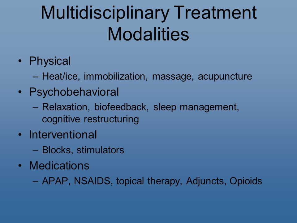Multidisciplinary Treatment Modalities Physical –Heat/ice, immobilization, massage, acupuncture Psychobehavioral –Relaxation, biofeedback, sleep management, cognitive restructuring Interventional –Blocks, stimulators Medications –APAP, NSAIDS, topical therapy, Adjuncts, Opioids