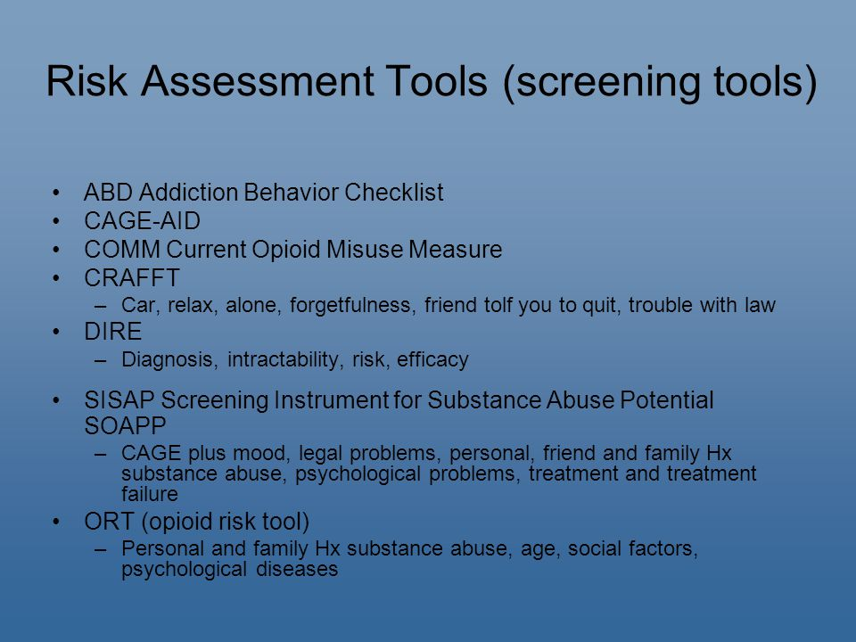 Risk Assessment Tools (screening tools) ABD Addiction Behavior Checklist CAGE-AID COMM Current Opioid Misuse Measure CRAFFT –Car, relax, alone, forgetfulness, friend tolf you to quit, trouble with law DIRE –Diagnosis, intractability, risk, efficacy SISAP Screening Instrument for Substance Abuse Potential SOAPP –CAGE plus mood, legal problems, personal, friend and family Hx substance abuse, psychological problems, treatment and treatment failure ORT (opioid risk tool) –Personal and family Hx substance abuse, age, social factors, psychological diseases