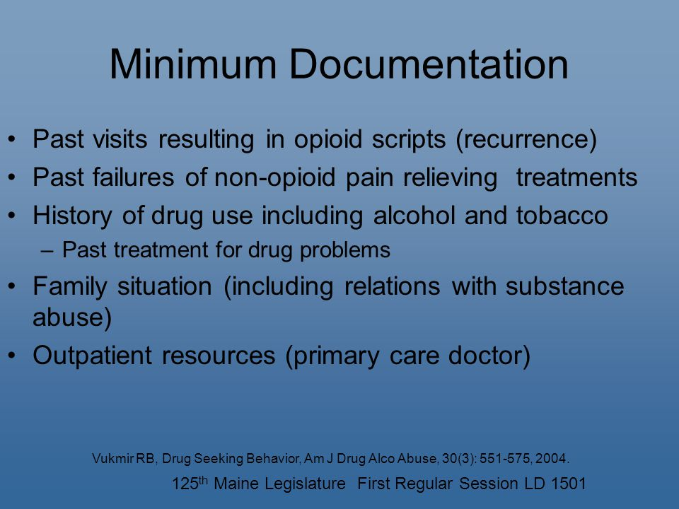 Minimum Documentation Past visits resulting in opioid scripts (recurrence) Past failures of non-opioid pain relieving treatments History of drug use including alcohol and tobacco –Past treatment for drug problems Family situation (including relations with substance abuse) Outpatient resources (primary care doctor) Vukmir RB, Drug Seeking Behavior, Am J Drug Alco Abuse, 30(3): 551-575, 2004.