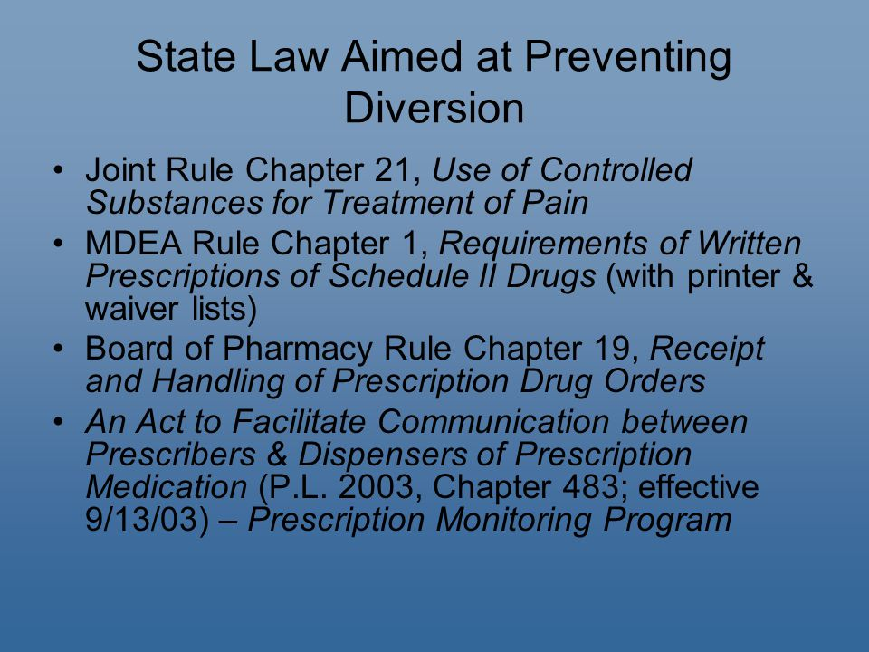 State Law Aimed at Preventing Diversion Joint Rule Chapter 21, Use of Controlled Substances for Treatment of Pain MDEA Rule Chapter 1, Requirements of Written Prescriptions of Schedule II Drugs (with printer & waiver lists) Board of Pharmacy Rule Chapter 19, Receipt and Handling of Prescription Drug Orders An Act to Facilitate Communication between Prescribers & Dispensers of Prescription Medication (P.L.