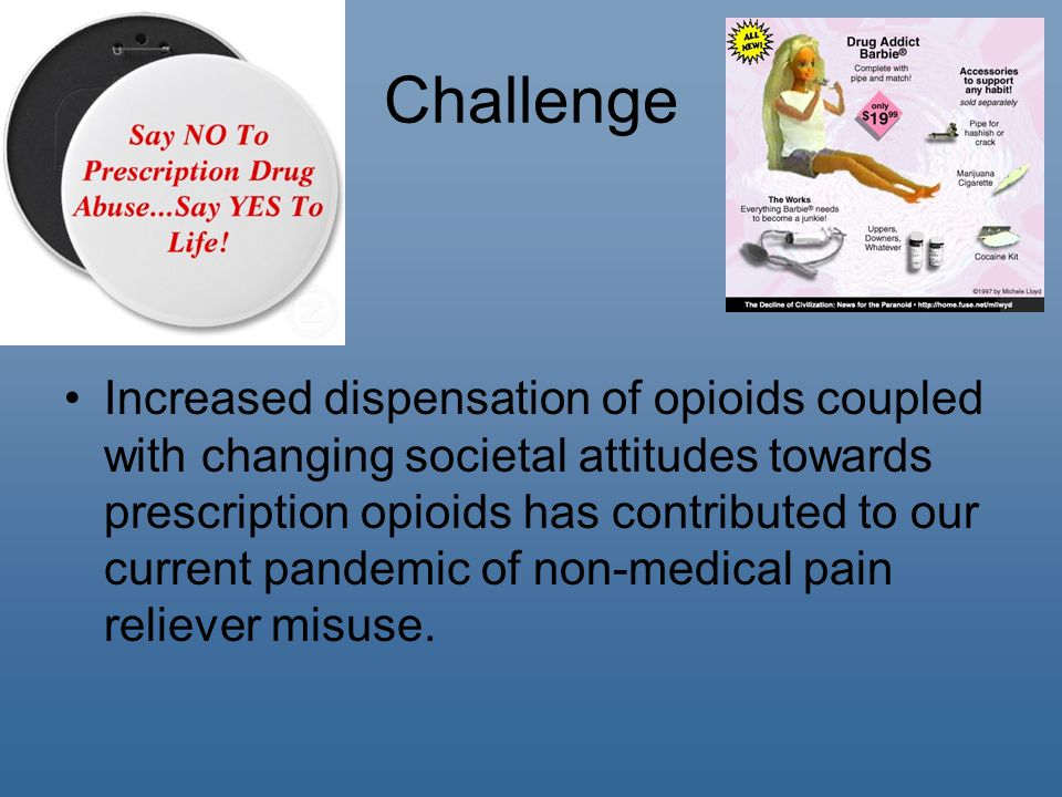 Challenge Increased dispensation of opioids coupled with changing societal attitudes towards prescription opioids has contributed to our current pandemic of non-medical pain reliever misuse.