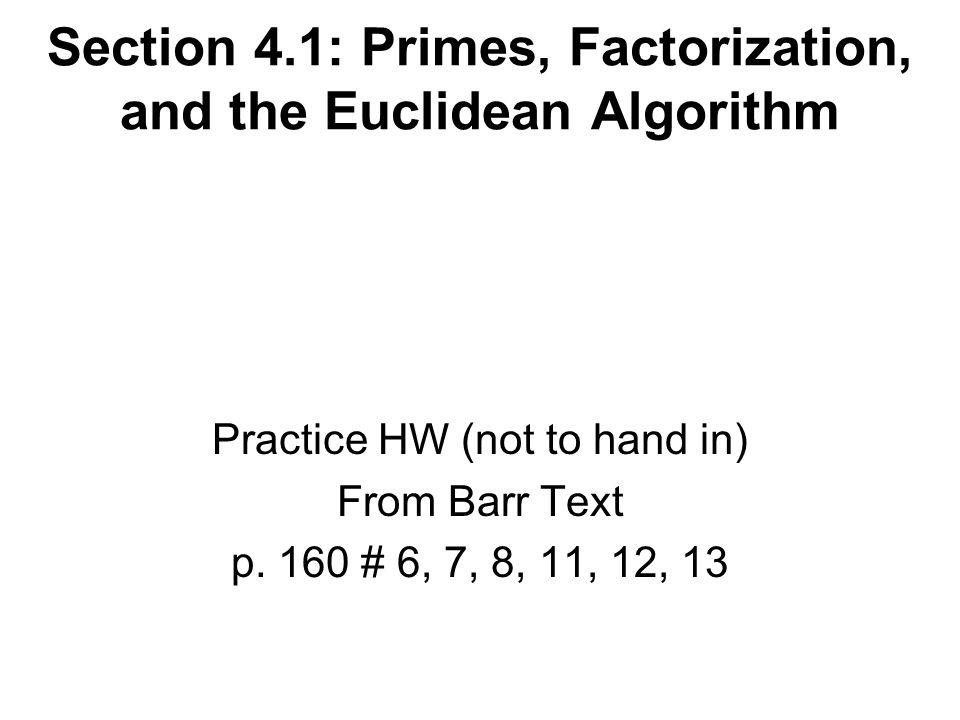 Section 4.1: Primes, Factorization, and the Euclidean Algorithm Practice HW (not to hand in) From Barr Text p.