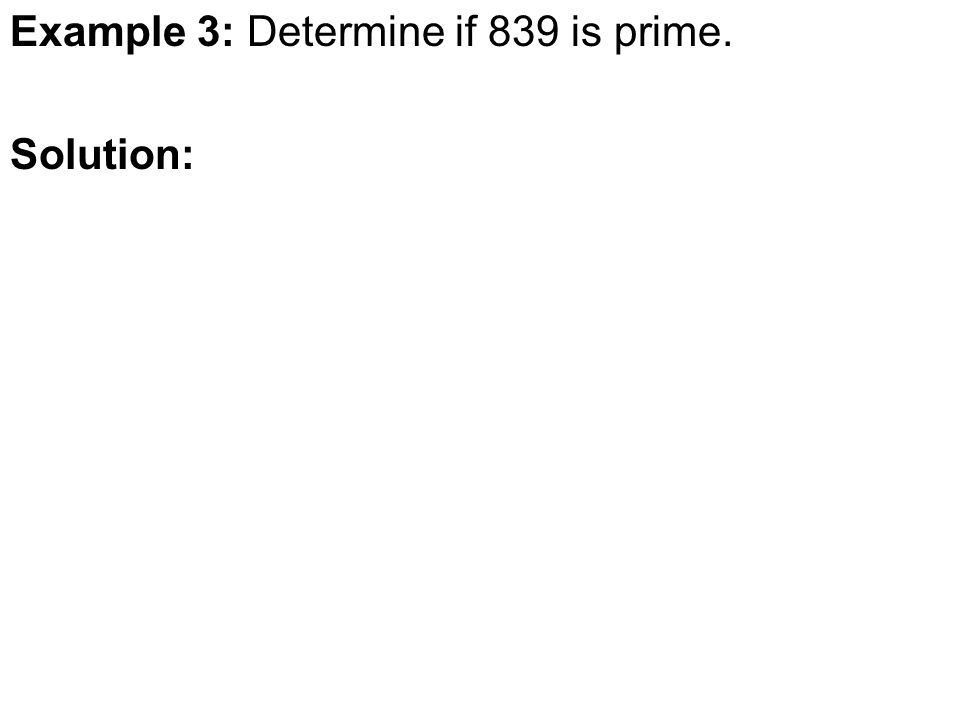 Example 3: Determine if 839 is prime. Solution: