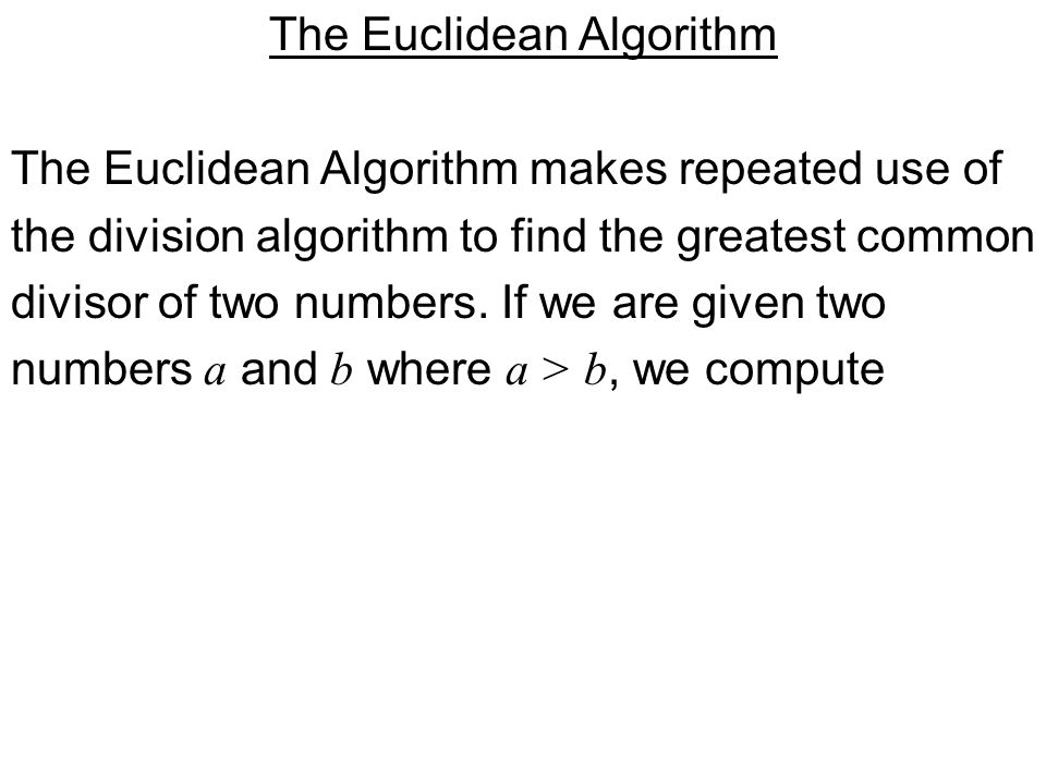The Euclidean Algorithm The Euclidean Algorithm makes repeated use of the division algorithm to find the greatest common divisor of two numbers.
