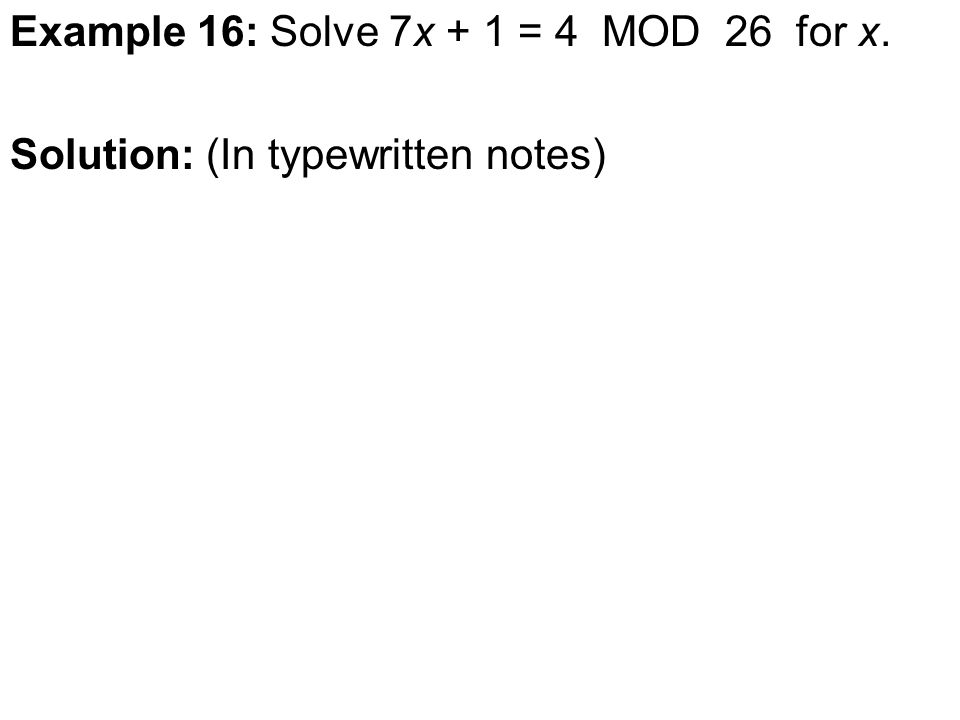 Example 16: Solve 7x + 1 = 4 MOD 26 for x. Solution: (In typewritten notes)