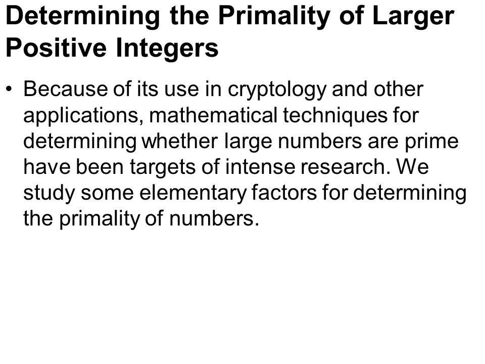 Determining the Primality of Larger Positive Integers Because of its use in cryptology and other applications, mathematical techniques for determining whether large numbers are prime have been targets of intense research.