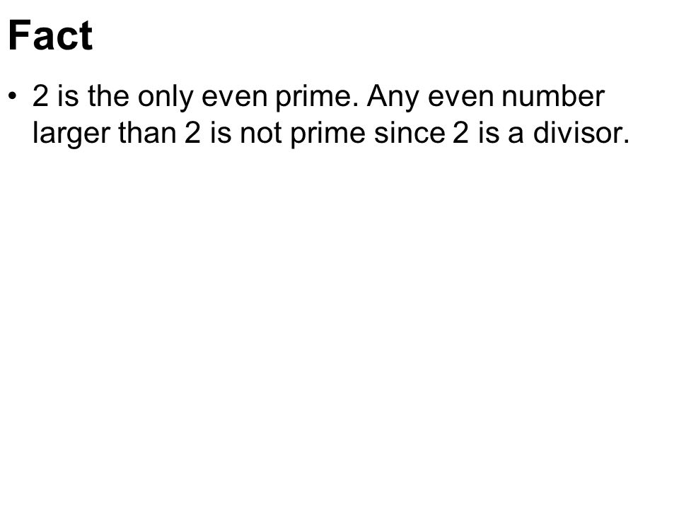 Fact 2 is the only even prime. Any even number larger than 2 is not prime since 2 is a divisor.
