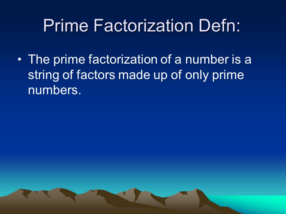 Prime Factorization Defn: The prime factorization of a number is a string of factors made up of only prime numbers.