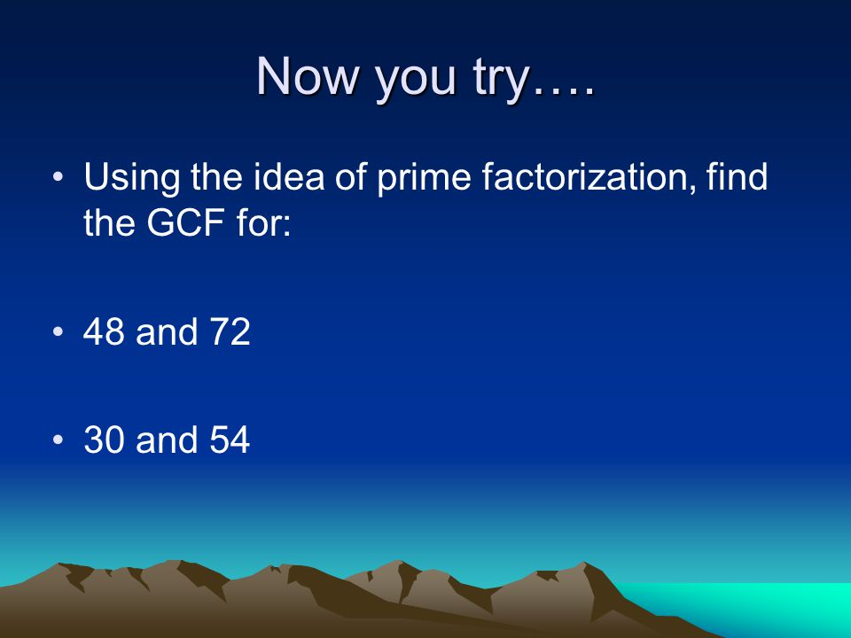 Now you try…. Using the idea of prime factorization, find the GCF for: 48 and 72 30 and 54