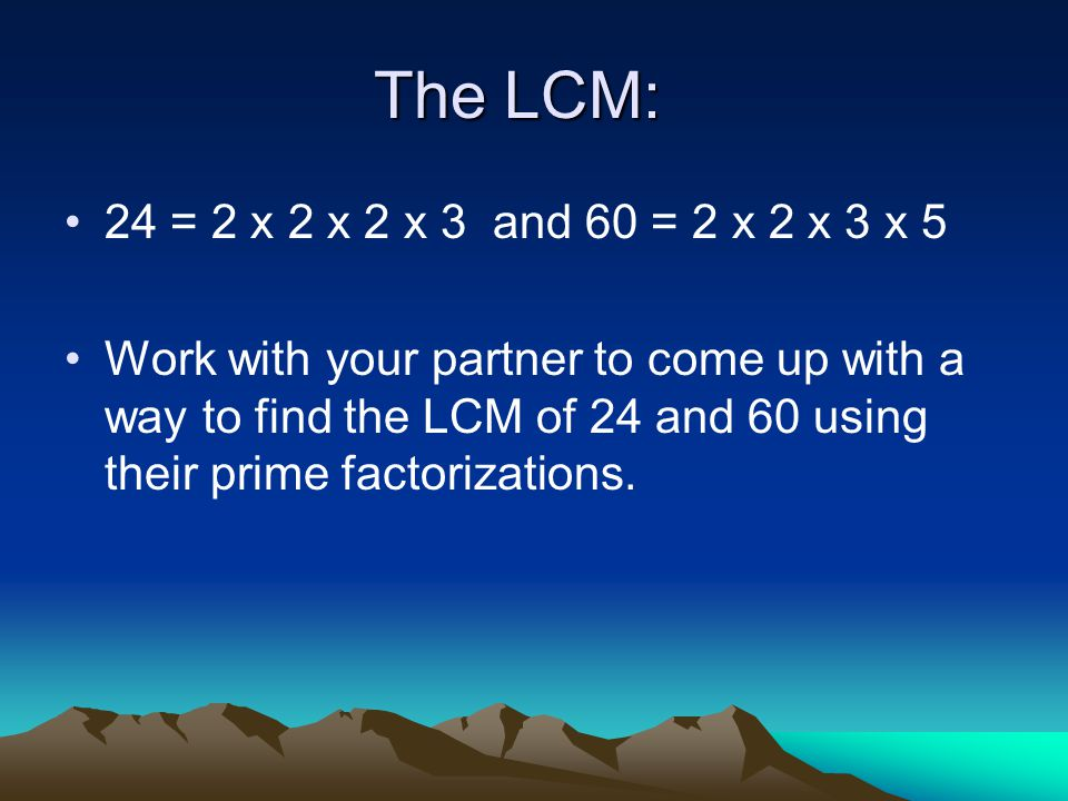 The LCM: 24 = 2 x 2 x 2 x 3 and 60 = 2 x 2 x 3 x 5 Work with your partner to come up with a way to find the LCM of 24 and 60 using their prime factorizations.