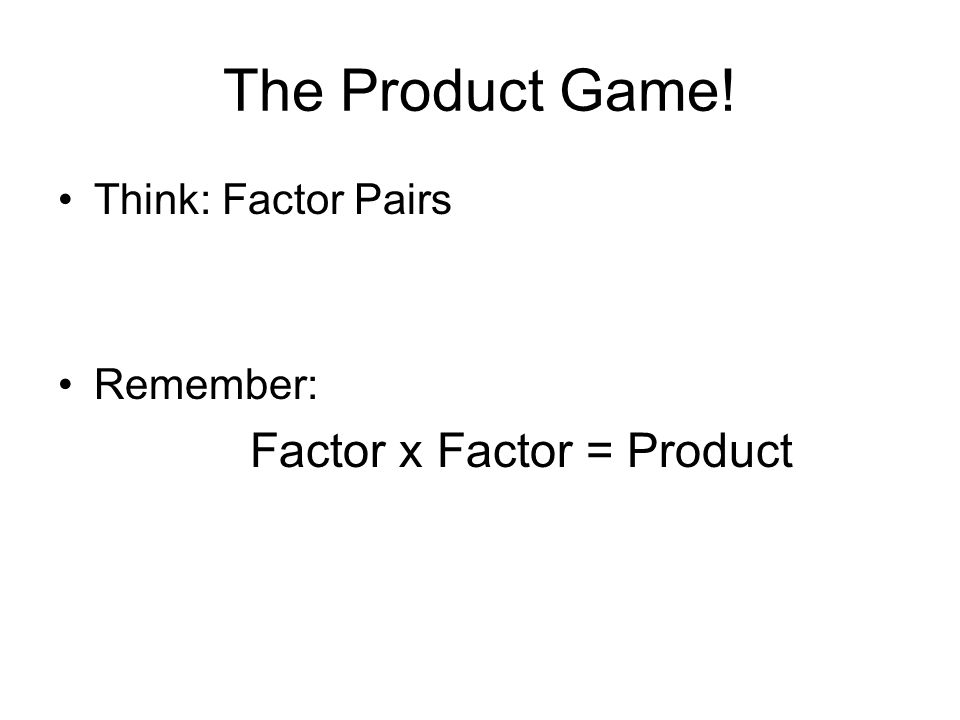 The Product Game! Think: Factor Pairs Remember: Factor x Factor = Product