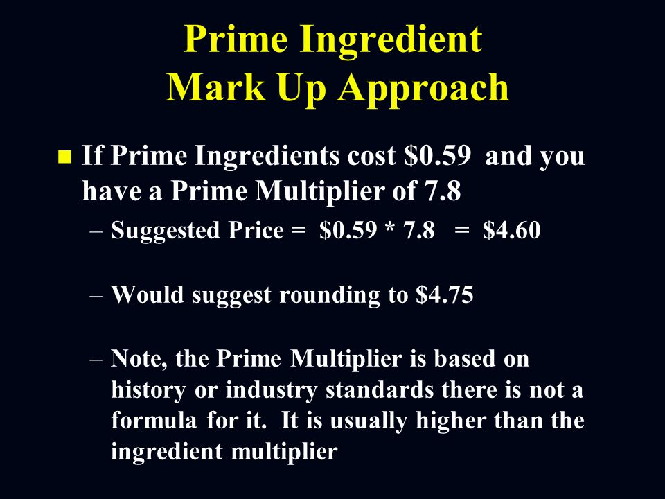 Prime Ingredient Mark Up Approach n n If Prime Ingredients cost $0.59 and you have a Prime Multiplier of 7.8 – –Suggested Price = $0.59 * 7.8 = $4.60 – –Would suggest rounding to $4.75 – –Note, the Prime Multiplier is based on history or industry standards there is not a formula for it.