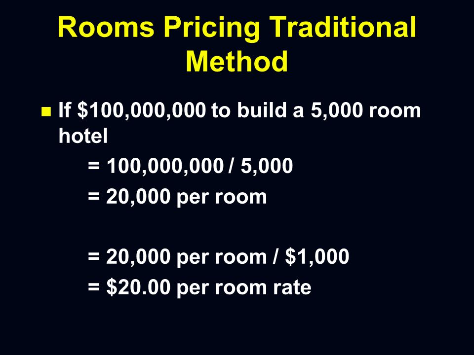 Rooms Pricing Traditional Method n n If $100,000,000 to build a 5,000 room hotel = 100,000,000 / 5,000 = 20,000 per room = 20,000 per room / $1,000 = $20.00 per room rate