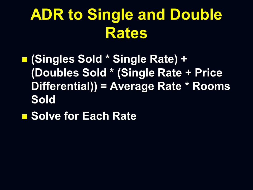 ADR to Single and Double Rates n (Singles Sold * Single Rate) + (Doubles Sold * (Single Rate + Price Differential)) = Average Rate * Rooms Sold n Solve for Each Rate