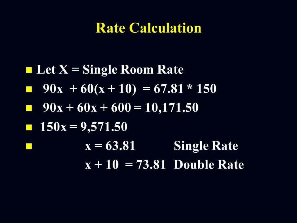 Rate Calculation n n Assume 200 room hotel with occupancy of 75% and double occupancy of 40% with ADR or 68.71 (doubles are $10 more than singles n n Sell (.75 * 200) 150 rooms per day 90 singles 60 doubles