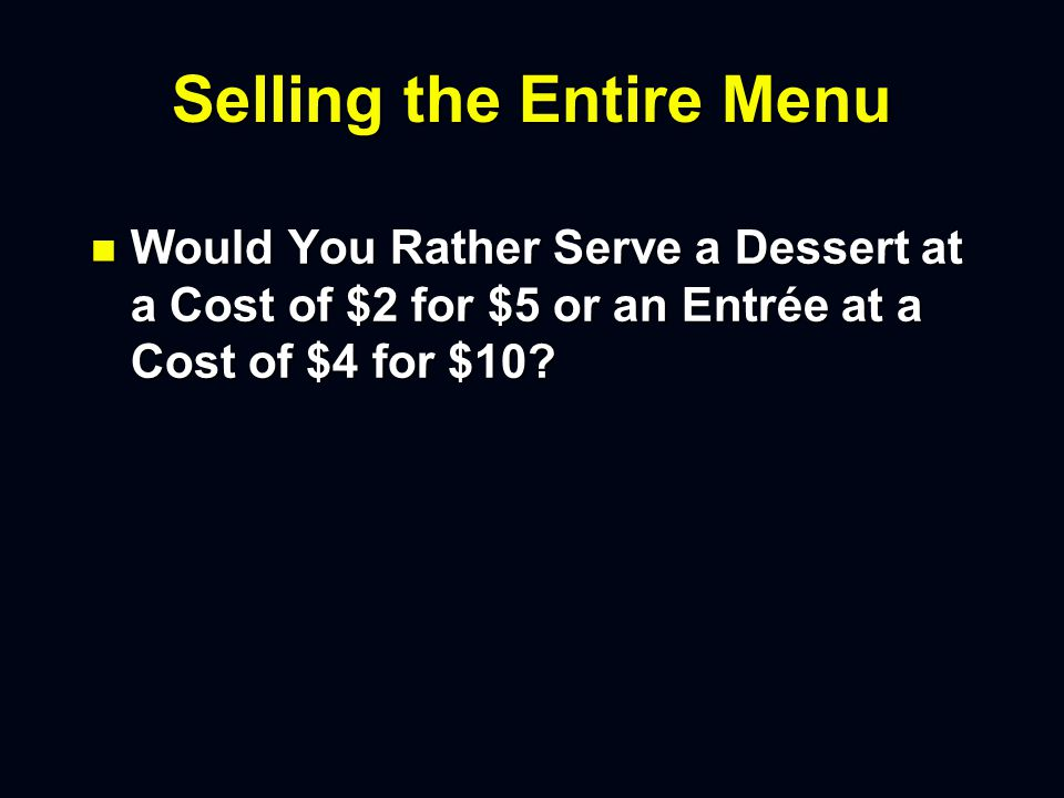 Selling the Entire Menu n Would You Rather Serve a Dessert at a Cost of $2 for $5 or an Entrée at a Cost of $4 for $10?
