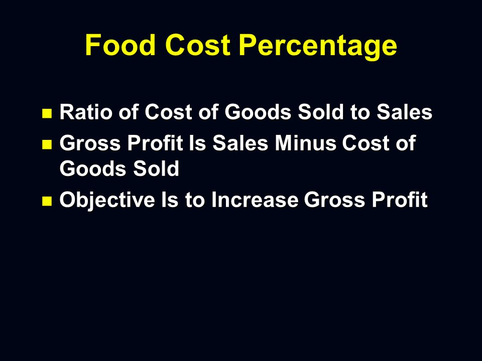 Food Cost Percentage n Ratio of Cost of Goods Sold to Sales n Gross Profit Is Sales Minus Cost of Goods Sold n Objective Is to Increase Gross Profit
