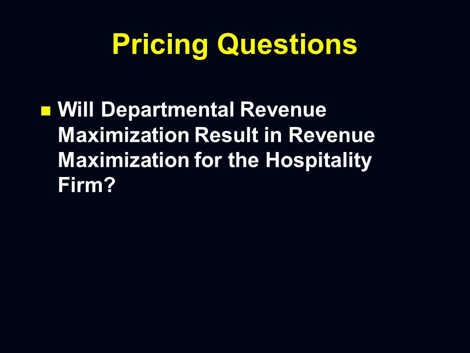 Pricing Questions n n Will Departmental Revenue Maximization Result in Revenue Maximization for the Hospitality Firm?