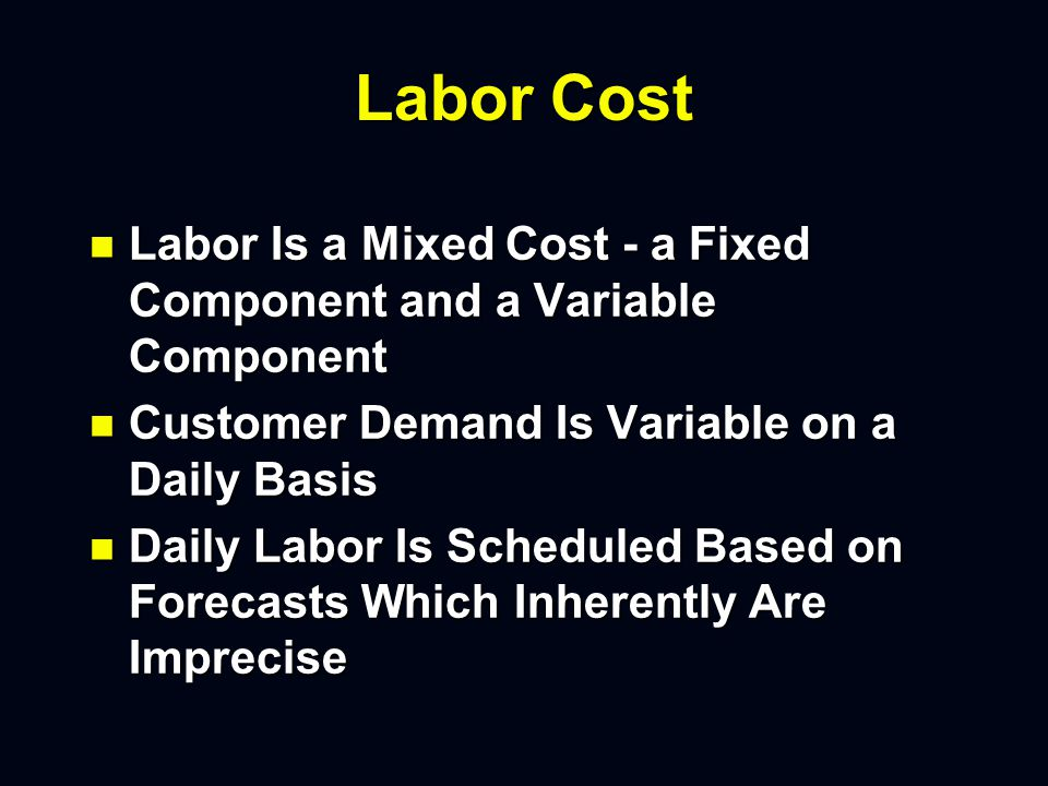 Labor Cost n Labor Is a Mixed Cost - a Fixed Component and a Variable Component n Customer Demand Is Variable on a Daily Basis n Daily Labor Is Scheduled Based on Forecasts Which Inherently Are Imprecise