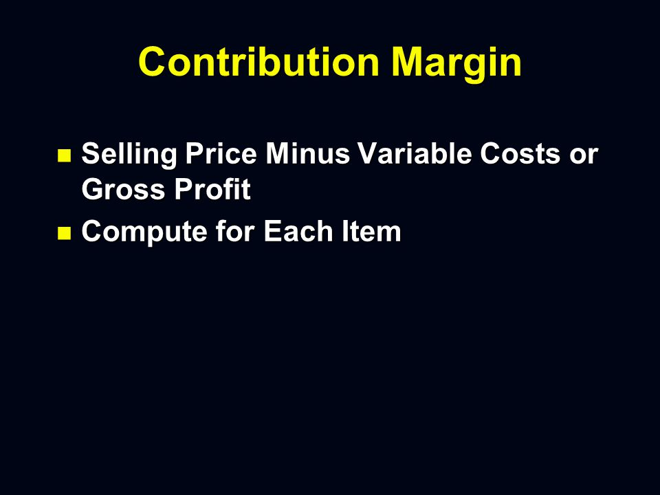 Contribution Margin n Selling Price Minus Variable Costs or Gross Profit n Compute for Each Item