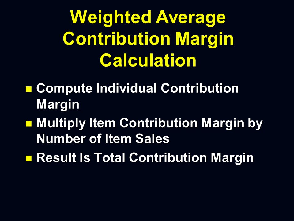 Weighted Average Contribution Margin Calculation n Compute Individual Contribution Margin n Multiply Item Contribution Margin by Number of Item Sales n Result Is Total Contribution Margin