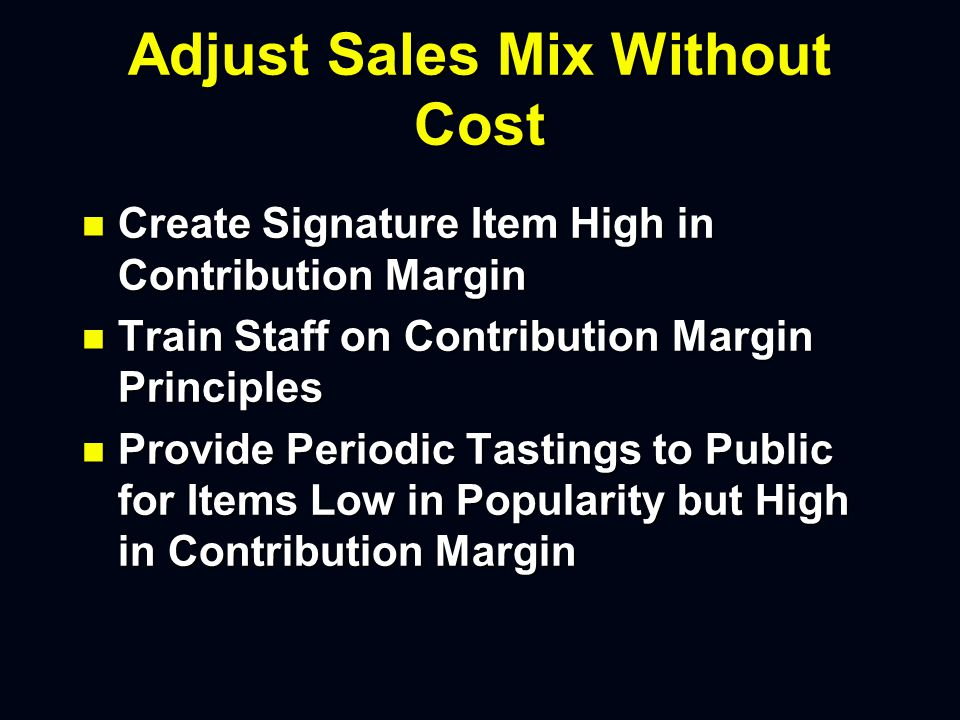Adjust Sales Mix Without Cost n Create Signature Item High in Contribution Margin n Train Staff on Contribution Margin Principles n Provide Periodic Tastings to Public for Items Low in Popularity but High in Contribution Margin