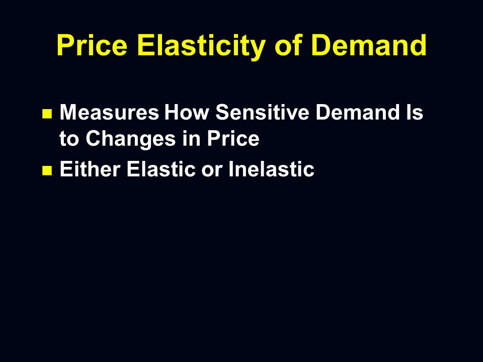 Price Elasticity of Demand n n Measures How Sensitive Demand Is to Changes in Price n n Either Elastic or Inelastic