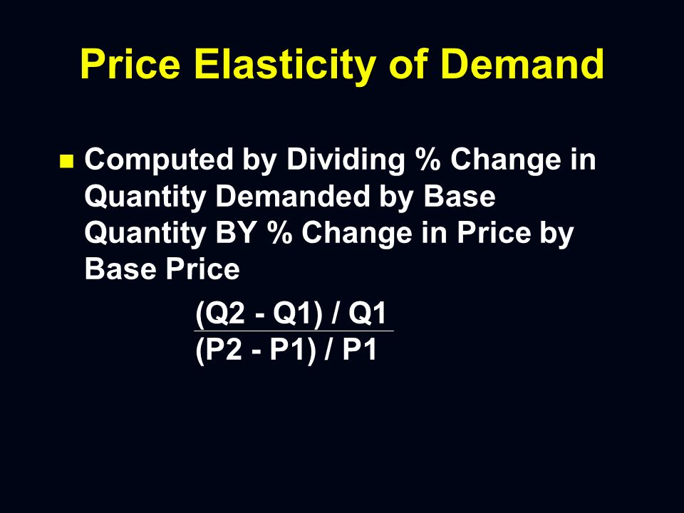 Price Elasticity of Demand n n Computed by Dividing % Change in Quantity Demanded by Base Quantity BY % Change in Price by Base Price (Q2 - Q1) / Q1 (P2 - P1) / P1