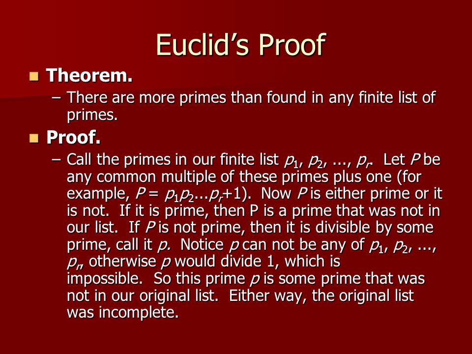Euclid's Proof Euclid's Proof Theorem. Theorem. –There are more primes than found in any finite list of primes. Proof. Proof. –Call the primes in our