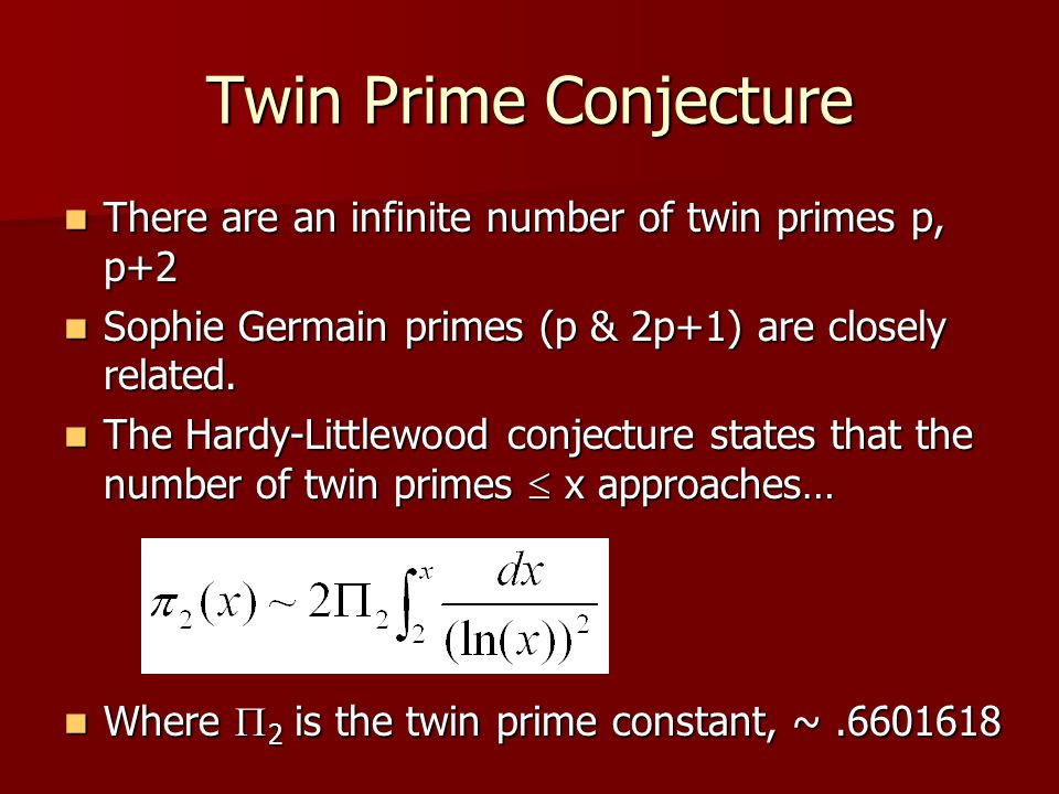 Twin Prime Conjecture There are an infinite number of twin primes p, p+2 There are an infinite number of twin primes p, p+2 Sophie Germain primes (p &