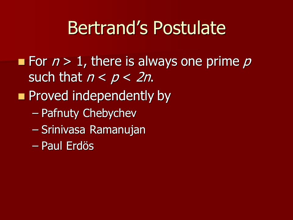 Bertrand's Postulate For n > 1, there is always one prime p such that n 1, there is always one prime p such that n < p < 2n. Proved independently by P