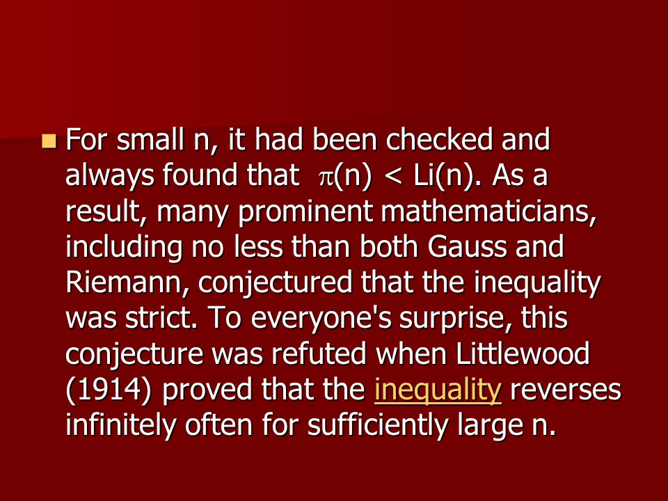 For small n, it had been checked and always found that  (n) < Li(n). As a result, many prominent mathematicians, including no less than both Gauss an
