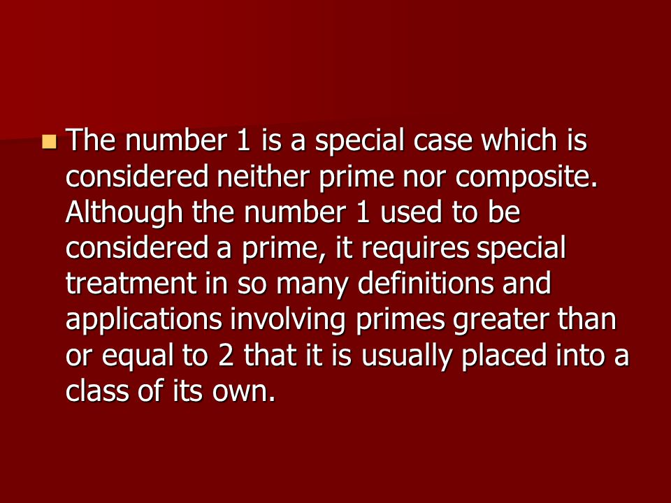 The number 1 is a special case which is considered neither prime nor composite. Although the number 1 used to be considered a prime, it requires speci