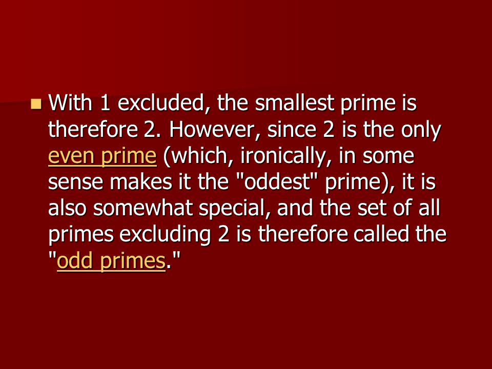 With 1 excluded, the smallest prime is therefore 2. However, since 2 is the only even prime (which, ironically, in some sense makes it the