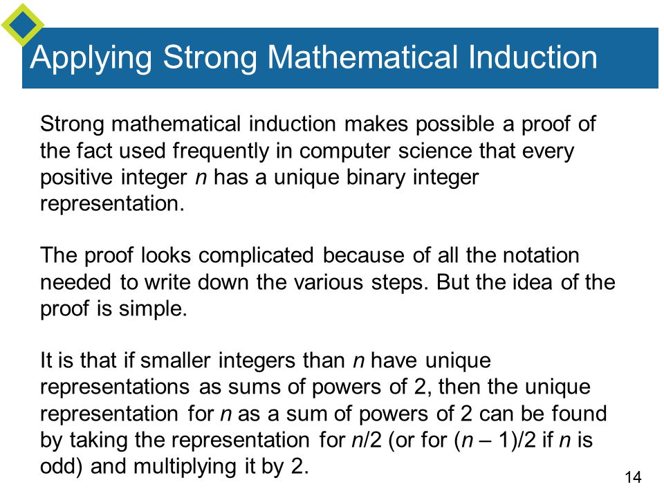14 Applying Strong Mathematical Induction Strong mathematical induction makes possible a proof of the fact used frequently in computer science that every positive integer n has a unique binary integer representation.