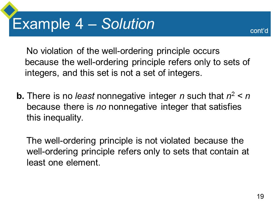 19 Example 4 – Solution No violation of the well-ordering principle occurs because the well-ordering principle refers only to sets of integers, and this set is not a set of integers.