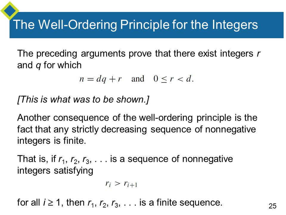 25 The Well-Ordering Principle for the Integers The preceding arguments prove that there exist integers r and q for which [This is what was to be shown.] Another consequence of the well-ordering principle is the fact that any strictly decreasing sequence of nonnegative integers is finite.
