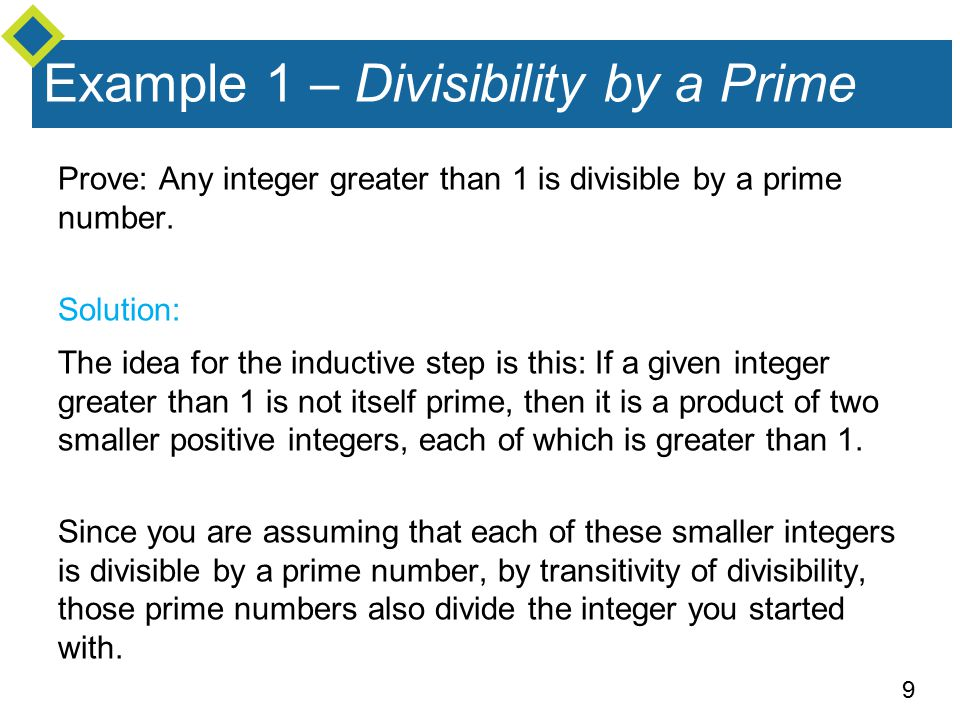 9 Example 1 – Divisibility by a Prime Prove: Any integer greater than 1 is divisible by a prime number.