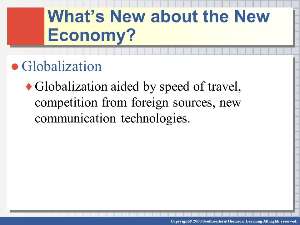 Copyright© 2003 Southwestern/Thomson Learning All rights reserved. What's New about the New Economy? ●Globalization ♦Globalization aided by speed of t