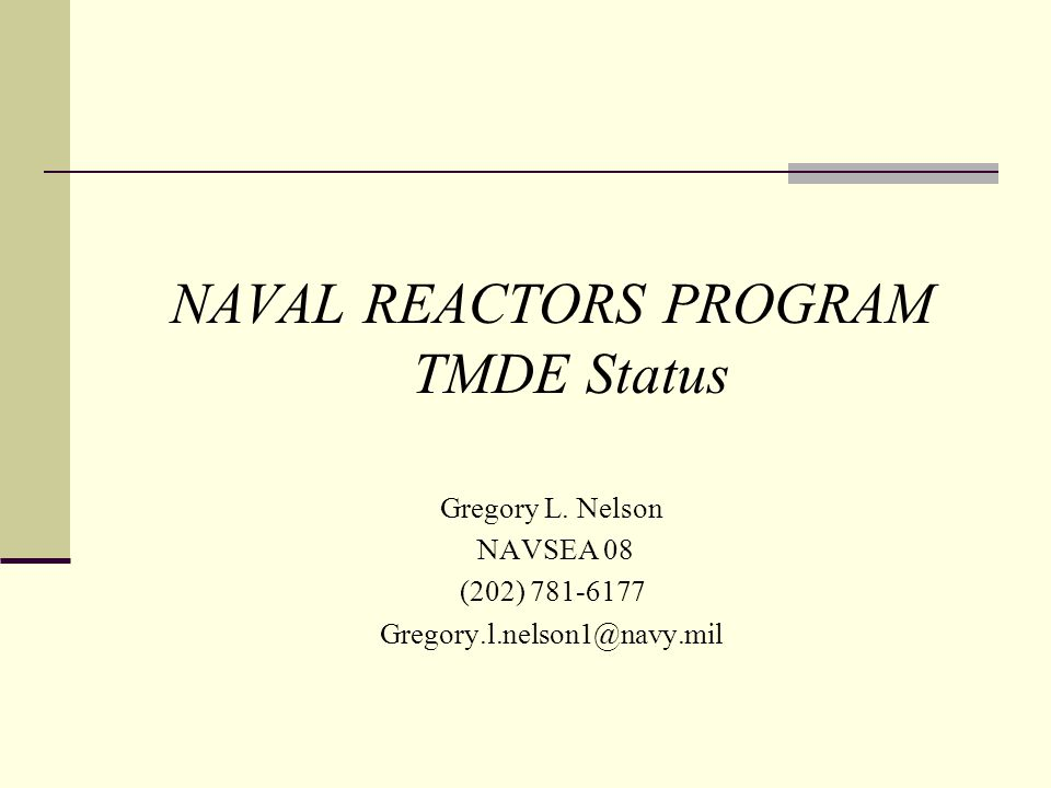 NAVAL REACTORS PROGRAM TMDE Status Gregory L. Nelson NAVSEA 08 (202) 781-6177 Gregory.l.nelson1@navy.mil