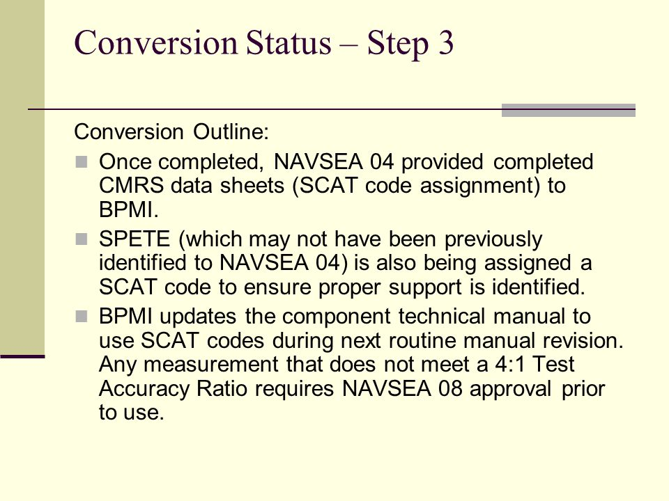Conversion Status – Step 3 Conversion Outline: Once completed, NAVSEA 04 provided completed CMRS data sheets (SCAT code assignment) to BPMI. SPETE (wh