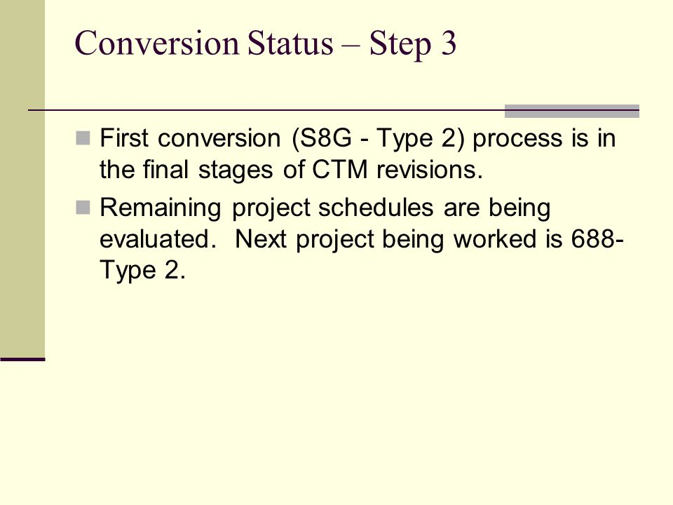 Conversion Status – Step 3 First conversion (S8G - Type 2) process is in the final stages of CTM revisions. Remaining project schedules are being eval